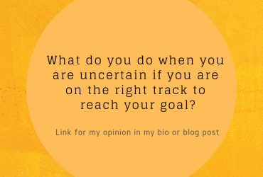 What do you do when you are uncertain if you are on the right track to reach your goal?