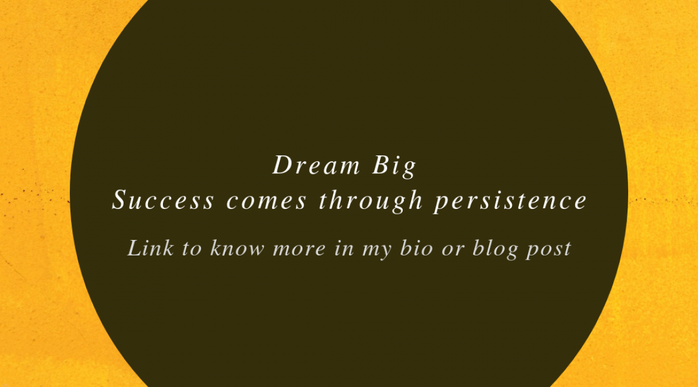 Dream Big – Success comes through persistence.
