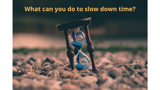 What can you do to slow down time?